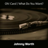 Oh! Carol / What Do You Want? — Johnny Worth