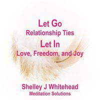 Let Go Relationship Ties, Let in Love, Freedom, And Joy — Shelley J Whitehead