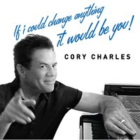 If I Could Change Anything It Would Be You! — Cory Charles