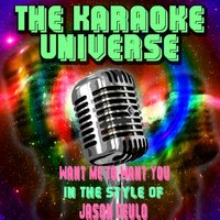 Want Me To Want You[In The Style Of Jason Deulo] — The Karaoke Universe