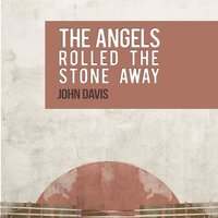 The Angels Rolled the Stone Away — John Davis