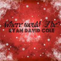 Where Would I Be? — Ryan David Cole