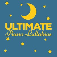 Ultimate Piano Lullabies — Piano Lullabies, Classical Baby Music Ultimate Collection, Children Classical Lullabies Club, Children Classical Lullabies Club|Classical Baby Music Ultimate Collection|Piano Lullabies