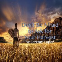 Don't Be Afraid to Ask for Your Harvest — Jeremy Lopez
