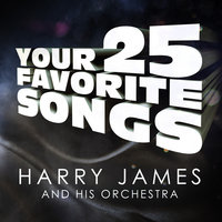 Harry James - Your 25 Favorite Songs — Harry James, Harry James and His Orchestra