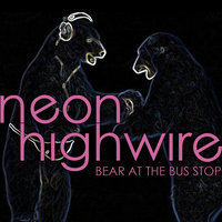 Bear At the Bus Stop — Neon Highwire