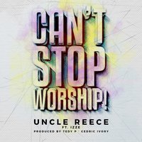Can't Stop Worship — Uncle Reece, Izze