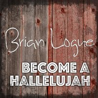 Become a Hallelujah — Brian Logue