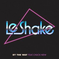 By the Way — Chuck New, Le Shake