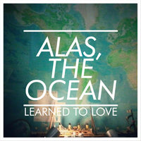 Learned to Love — Alas, the Ocean