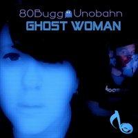 Ghost Woman — UNOBAHN, 80Bugg