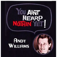 You Aint Heard Nothin' Yet — Andy Williams