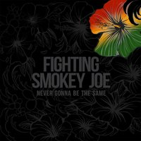Never Gonna Be the Same — Fighting Smokey Joe