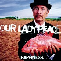 Happiness...Is Not A Fish That You Can Catch — Our Lady Peace