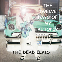 The Twelve Days of My Autopsy — The Dead Elvis
