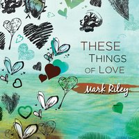 These Things of Love — Mark Riley