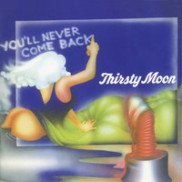 You'll Never Come Back — Thirsty Moon
