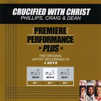 Crucified With Christ (Premiere Performance Plus Track) — Phillips, Craig & Dean