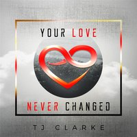 Your Love Never Changed — Tj Clarke