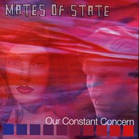 Our Constant Concern — Mates of State