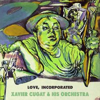 Love Incorporated — Xavier Cugat & His Orchestra