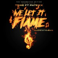 We Let It Flame — Patexx, Tswe