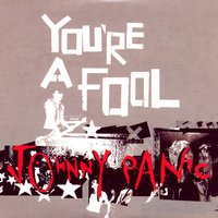 You're A Fool — Johnny Panic