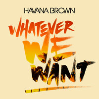 Whatever We Want — Havana Brown