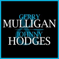 Gerry Mulligan & Johnny Hodges — Gerry Mulligan, Johnny Hodges