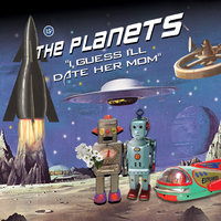 I Guess I'll Date Her Mom — The Planets