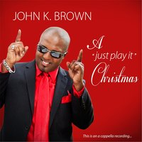 A Just Play It Christmas: An a Capella Recording — John K. Brown