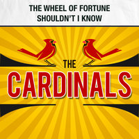 The Wheel of Fortune / Shouldn't I Know — The Cardinals