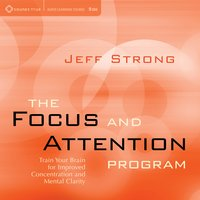The Focus and Attention Program: Train Your Brain for Improved Concentration and Mental Clarity — Jeff Strong