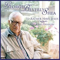I'd Rather Have Jesus — George Beverly Shea