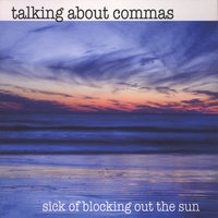 Sick Of Blocking Out The Sun — Talking About Commas