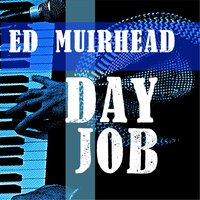 Day Job — Ed Muirhead