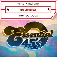 I Really Love You / What Do You Do — The Channels