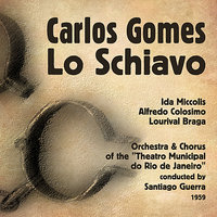 "Gomes: Lo Schiavo, Vol. 1 — Ida Miccolis, Chorus of the ""Theatro Municipal do Rio de Janeiro"", Lourival Braga, Orchestra of the ""Theatro Municipal do Rio de Janeiro"", Alfredo Colosimo, Santiago Guerra"
