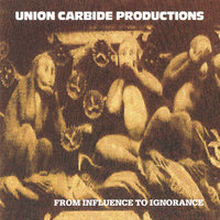 From Influence To Ignorance — Union Carbide Productions