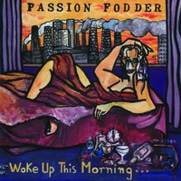 Woke Up This Morning — Passion Fodder