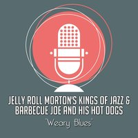 Weary Blues — Barbecue Joe And His Hot Dogs, Jelly Roll Morton's Kings Of Jazz, Jelly Roll Morton's Kings Of Jazz, Barbecue Joe And His Hot Dogs