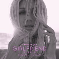 I Wanna Be Your Girlfriend — Brooke Hogan