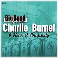 I Hear a Rhapsody - Big Band Favourites — Charlie Barnet & His Orchestra