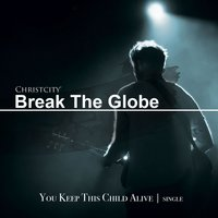 You Keep This Child Alive — Christcity Break the Globe