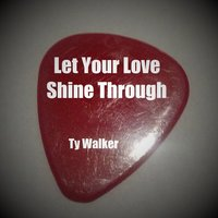 Let Your Love Shine Through — Ty Walker