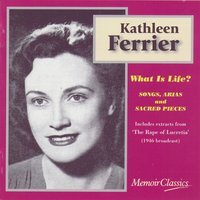 What Is Life? Songs, Arias And Sacred Pieces From Purcell, Handel, Pergolesi, J.S. Bach, Gluck, Mendelssohn And Britten — Kathleen Ferrier