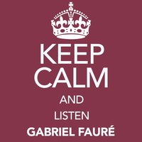 Keep Calm and Listen Gabriel Fauré — Габриэль Форе