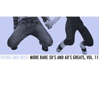 Young and Wild: More Rare 50s and 60s Greats, Vol. 11 — сборник