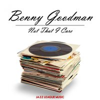 Not That I Care — Benny Goodman
