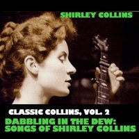 Classic Collins, Vol. 2: Dabbling in the Dew: Songs of Shirley Collins — Shirley Collins